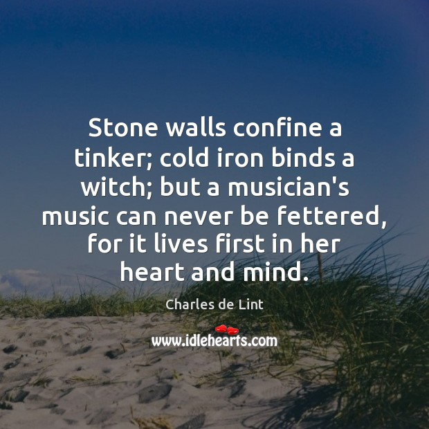Stone walls confine a tinker; cold iron binds a witch; but a Charles de Lint Picture Quote