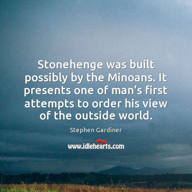 Stonehenge was built possibly by the Minoans. It presents one of man's Stephen Gardiner Picture Quote