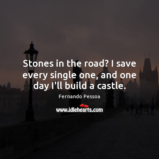 Image, Stones in the road? I save every single one, and one day I'll build a castle.