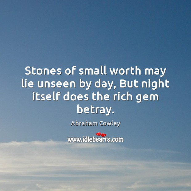 Stones of small worth may lie unseen by day, But night itself does the rich gem betray. Image