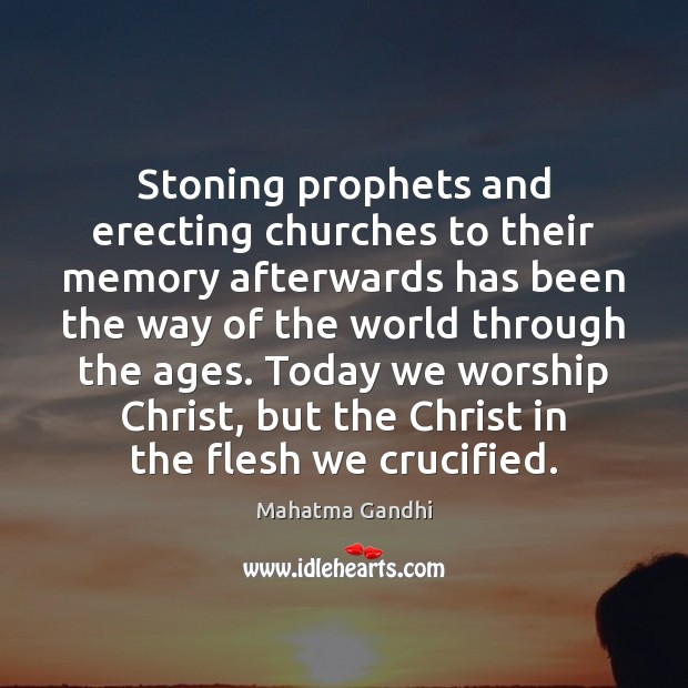Stoning prophets and erecting churches to their memory afterwards has been the Mahatma Gandhi Picture Quote
