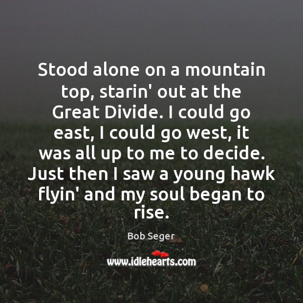 Stood alone on a mountain top, starin' out at the Great Divide. Bob Seger Picture Quote