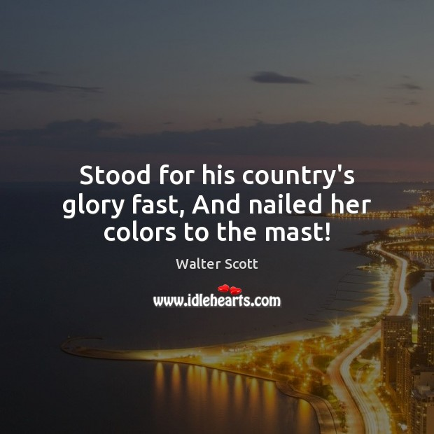 Stood for his country's glory fast, And nailed her colors to the mast! Walter Scott Picture Quote