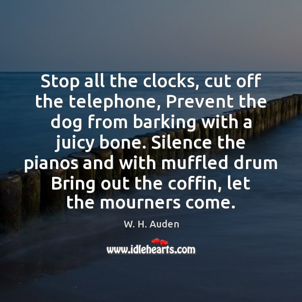Stop all the clocks, cut off the telephone, Prevent the dog from W. H. Auden Picture Quote