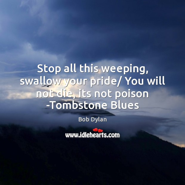 Stop all this weeping, swallow your pride/ You will not die, its Image
