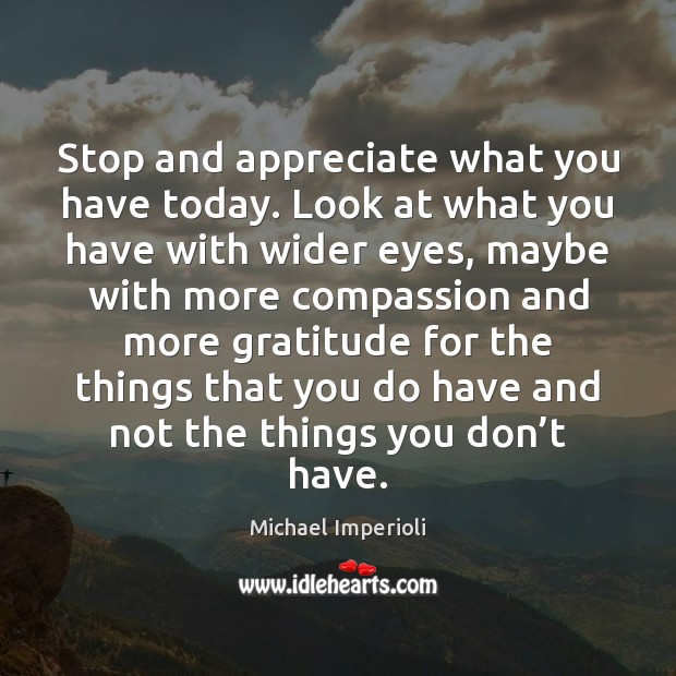 Image, Stop and appreciate what you have today. Look at what you have