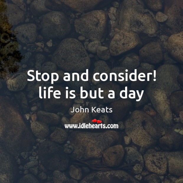 Stop and consider! life is but a day John Keats Picture Quote