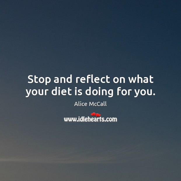 Stop and reflect on what your diet is doing for you. Diet Quotes Image