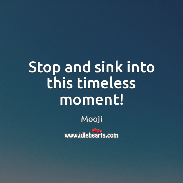 Stop and sink into this timeless moment! Mooji Picture Quote