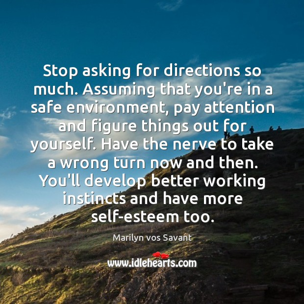Stop asking for directions so much. Assuming that you're in a safe Image