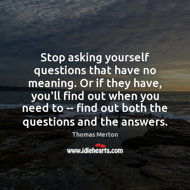 Image, Stop asking yourself questions that have no meaning. Or if they have,