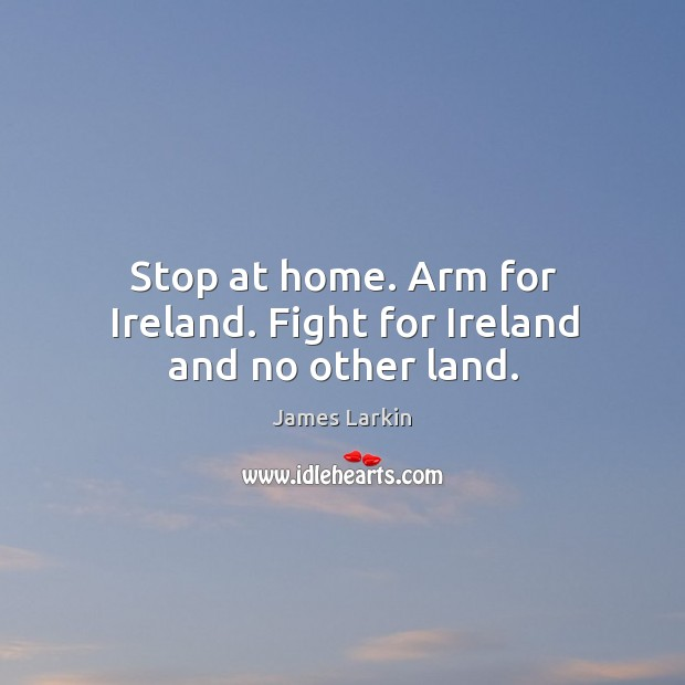 Stop at home. Arm for ireland. Fight for ireland and no other land. James Larkin Picture Quote