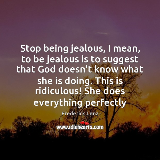 Image, Stop being jealous, I mean, to be jealous is to suggest that