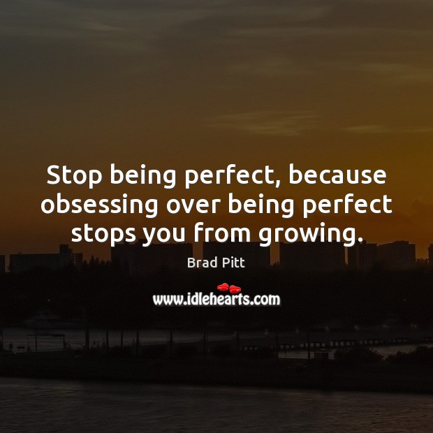 Stop being perfect, because obsessing over being perfect stops you from growing. Image