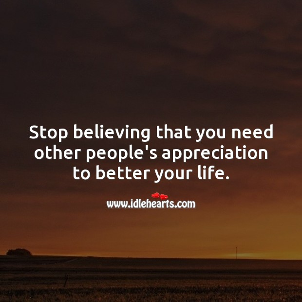 Stop believing that you need other people's appreciation to better your life. Famous Inspirational Quotes Image