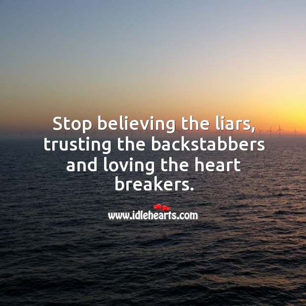 Stop believing the liars, trusting the backstabbers and loving the heart breakers. Image