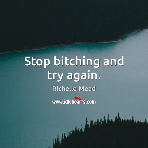 Stop bitching and try again. Richelle Mead Picture Quote