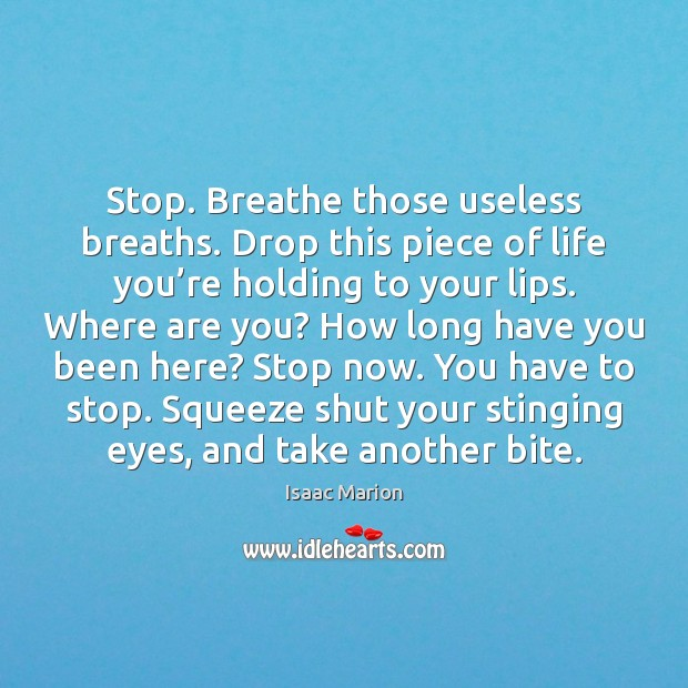 Stop. Breathe those useless breaths. Drop this piece of life you're Image
