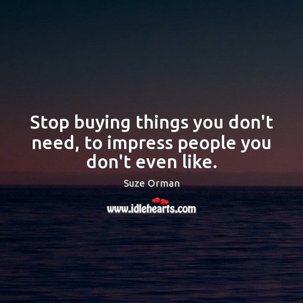 Stop buying things you don't need, to impress people you don't even like. Image