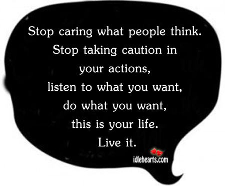 Stop caring what people think. Stop taking caution in Image