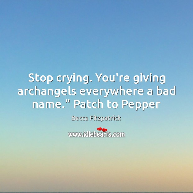 """Stop crying. You're giving archangels everywhere a bad name."""" Patch to Pepper Becca Fitzpatrick Picture Quote"""