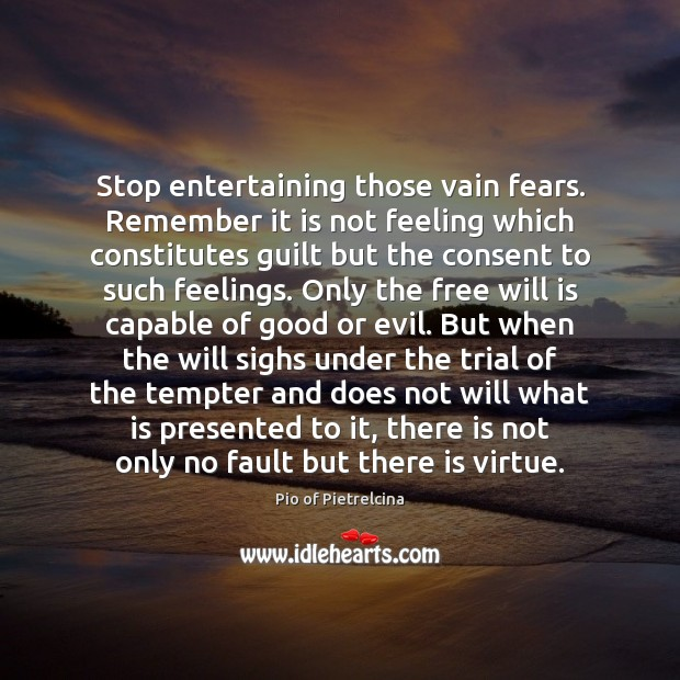 Stop entertaining those vain fears. Remember it is not feeling which constitutes Pio of Pietrelcina Picture Quote