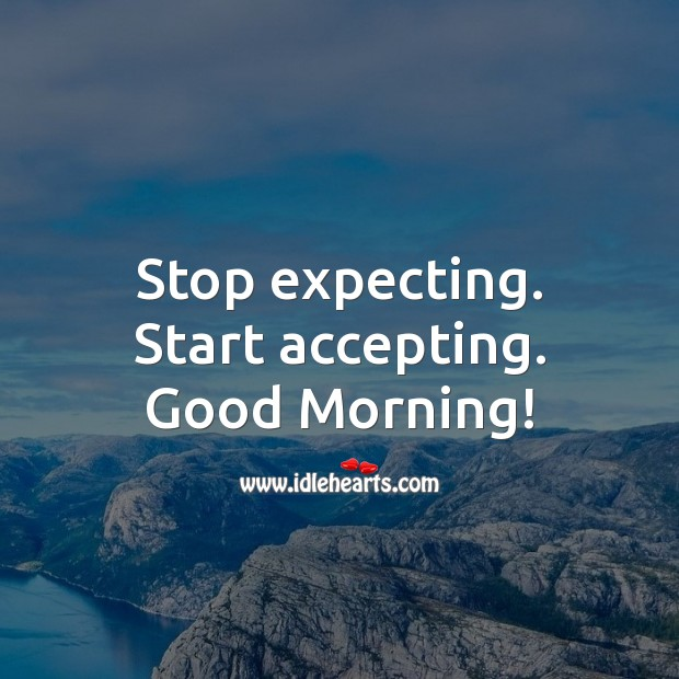 Stop expecting. Start accepting. Good Morning! Image