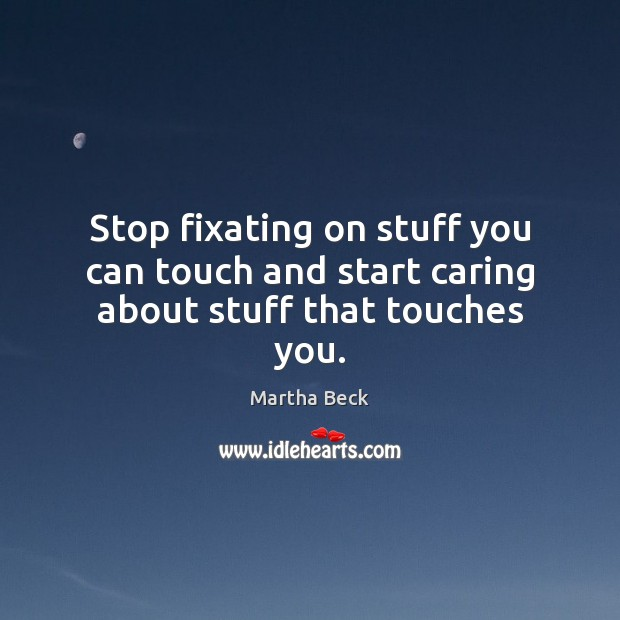 Stop fixating on stuff you can touch and start caring about stuff that touches you. Martha Beck Picture Quote