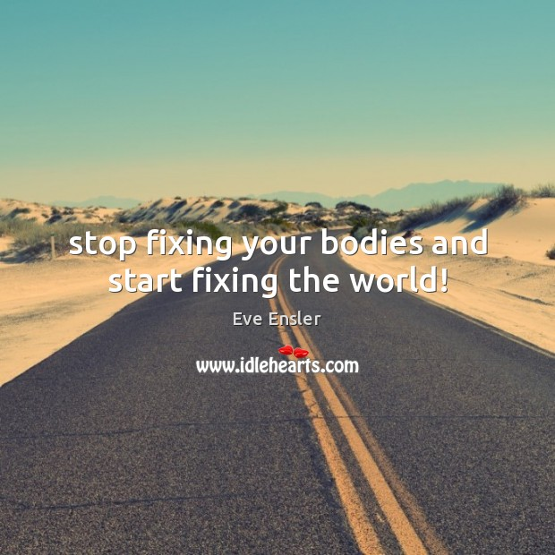 Stop fixing your bodies and start fixing the world! Image