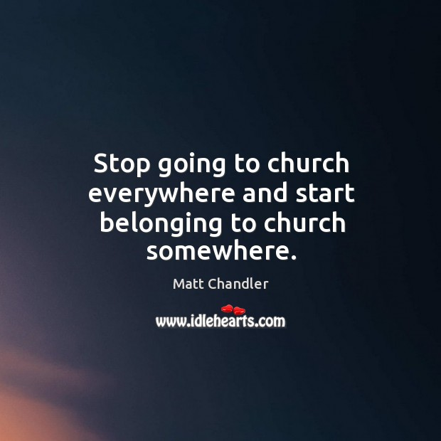 Stop going to church everywhere and start belonging to church somewhere. Image