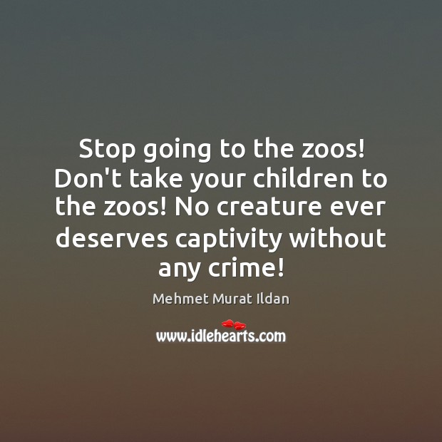 Stop going to the zoos! Don't take your children to the zoos! Crime Quotes Image