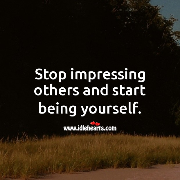 Stop impressing others and start being yourself. Advice Quotes Image