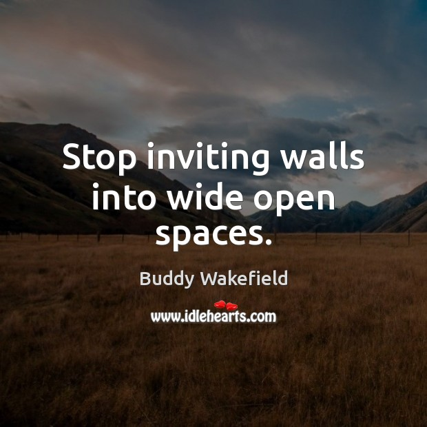 Stop inviting walls into wide open spaces. Buddy Wakefield Picture Quote
