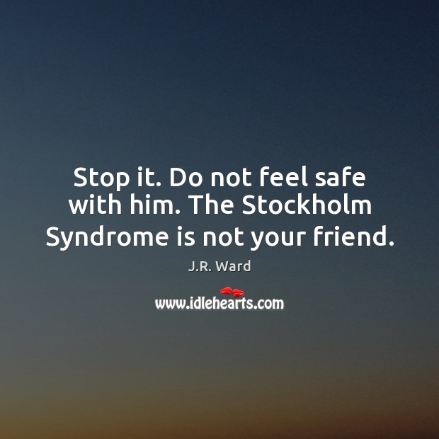 Image, Stop it. Do not feel safe with him. The Stockholm Syndrome is not your friend.