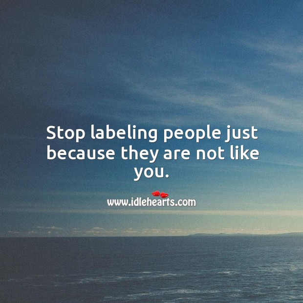 Stop labeling people just because they are not like you. Image