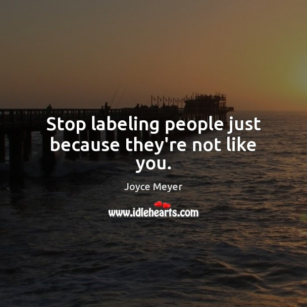 Stop labeling people just because they're not like you. Image