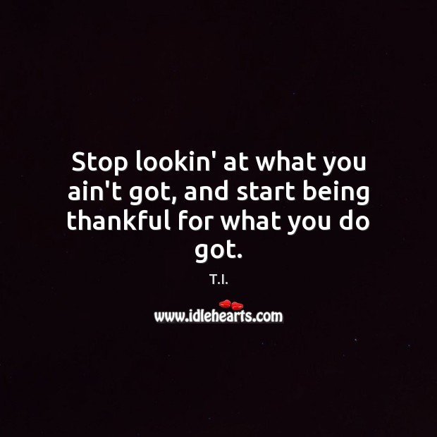 Stop lookin' at what you ain't got, and start being thankful for what you do got. Image