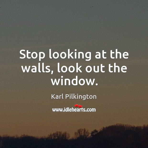 Stop looking at the walls, look out the window. Image