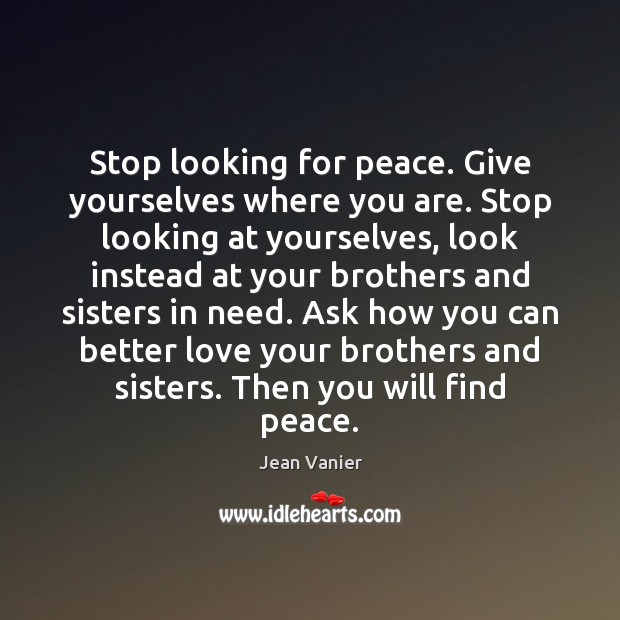Image, Stop looking for peace. Give yourselves where you are. Stop looking at