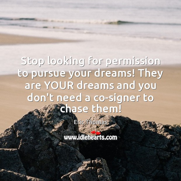 Stop looking for permission to pursue your dreams! They are YOUR dreams Image