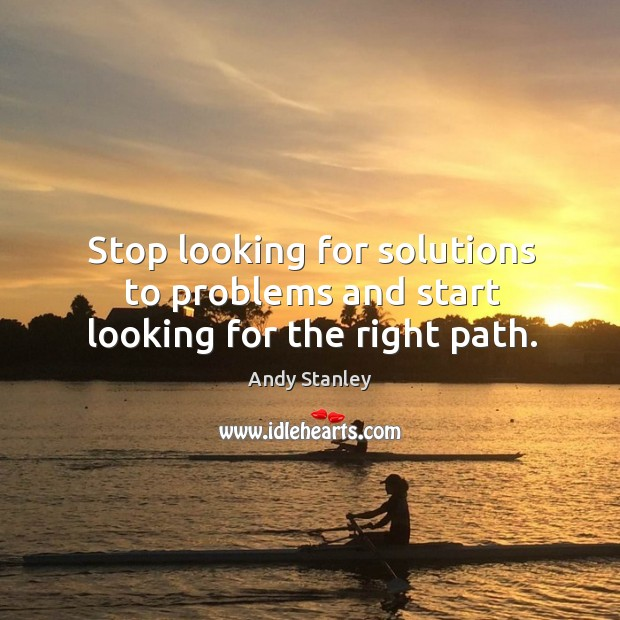 Stop looking for solutions to problems and start looking for the right path. Image