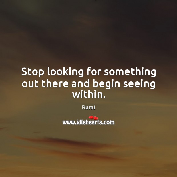 Image, Stop looking for something out there and begin seeing within.