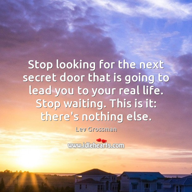 Stop looking for the next secret door that is going to lead Image