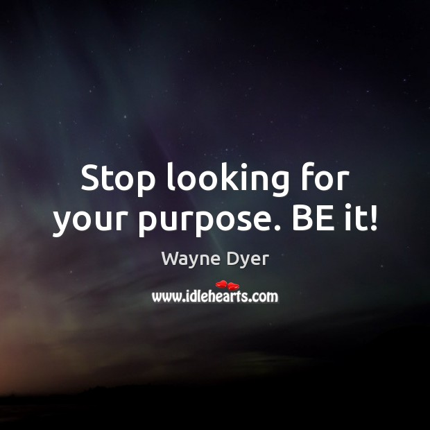 Stop looking for your purpose. BE it! Image