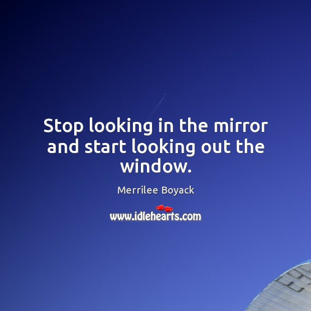 Stop looking in the mirror and start looking out the window. Merrilee Boyack Picture Quote