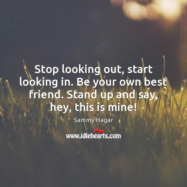 Stop looking out, start looking in. Be your own best friend. Stand Sammy Hagar Picture Quote