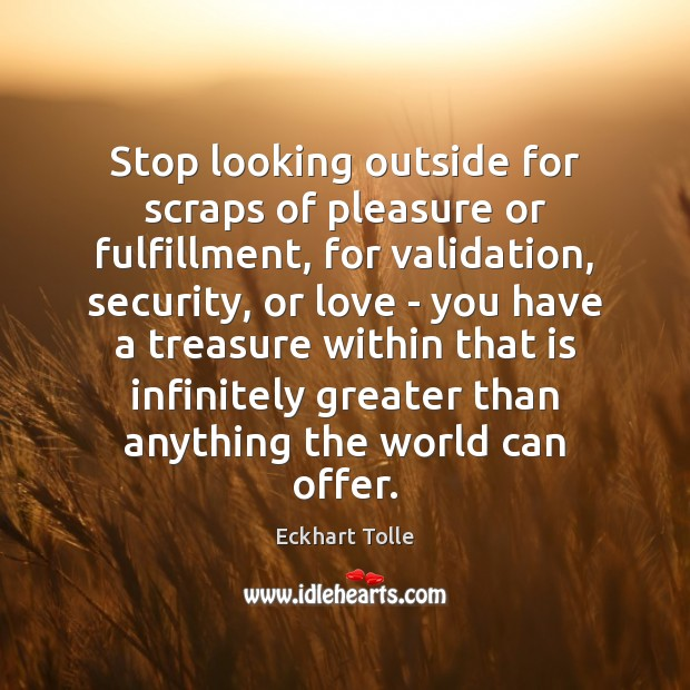 Stop looking outside for scraps of pleasure or fulfillment, for validation, security, Eckhart Tolle Picture Quote