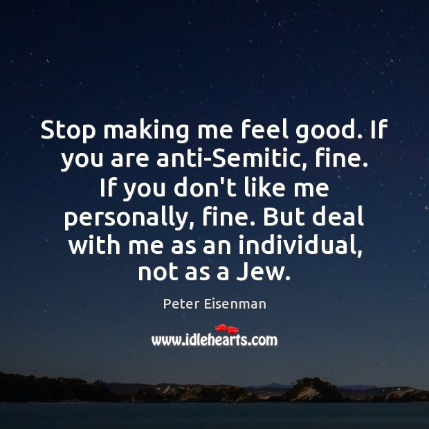 Stop making me feel good. If you are anti-Semitic, fine. If you Peter Eisenman Picture Quote