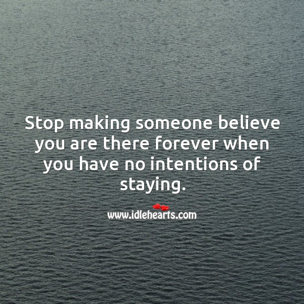 Image, Stop making someone believe you are there forever when you have no intentions of staying.