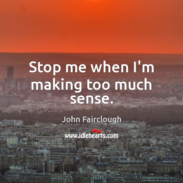 Stop me when I'm making too much sense. John Fairclough Picture Quote